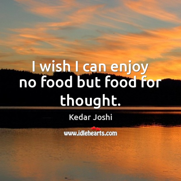 I wish I can enjoy no food but food for thought. Kedar Joshi Picture Quote