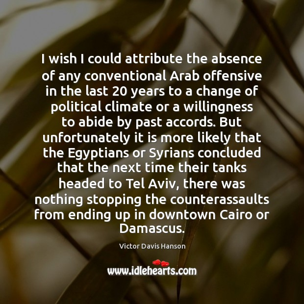 I wish I could attribute the absence of any conventional Arab offensive Victor Davis Hanson Picture Quote