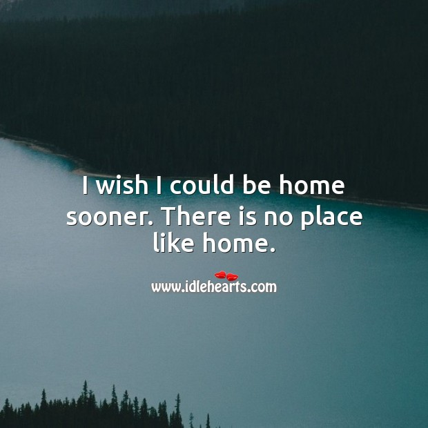I wish I could be home sooner. There is no place like home. Home Quotes Image