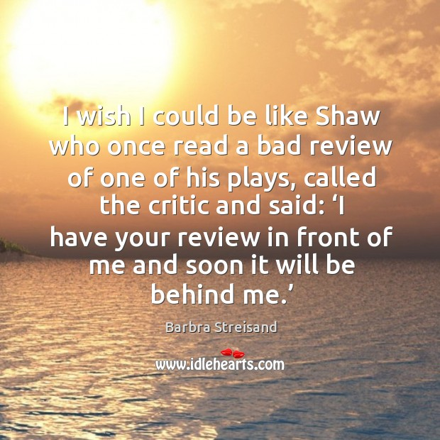 Image, I wish I could be like shaw who once read a bad review of one of his plays, called the critic