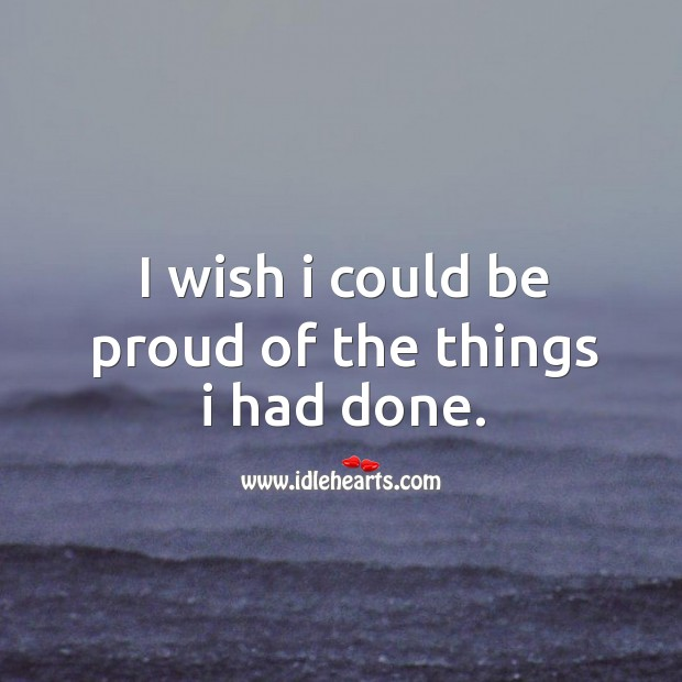 Image, I wish I could be proud of the things I had done.