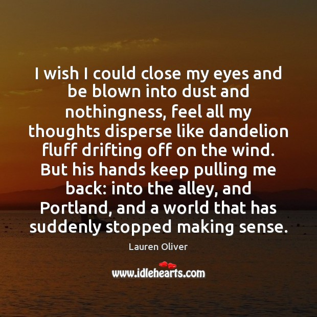 I wish I could close my eyes and be blown into dust Lauren Oliver Picture Quote
