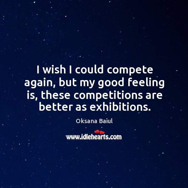 I wish I could compete again, but my good feeling is, these competitions are better as exhibitions. Image