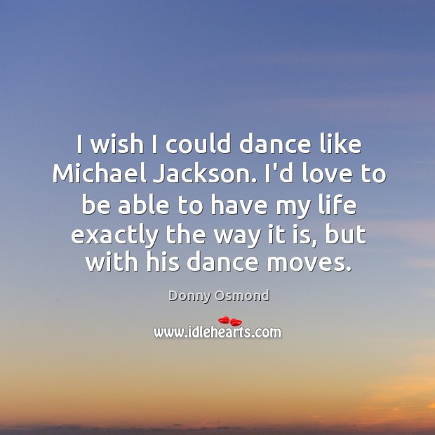 I wish I could dance like Michael Jackson. I'd love to be Image