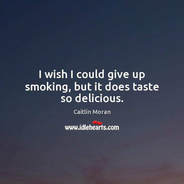 I wish I could give up smoking, but it does taste so delicious. Caitlin Moran Picture Quote