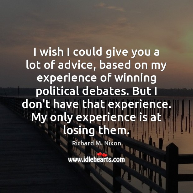 I wish I could give you a lot of advice, based on Richard M. Nixon Picture Quote