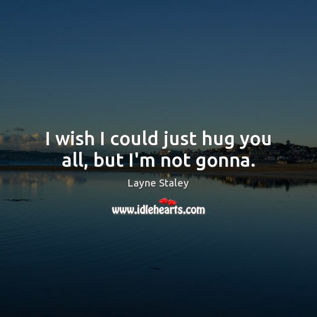 I wish I could just hug you all, but I'm not gonna. Layne Staley Picture Quote