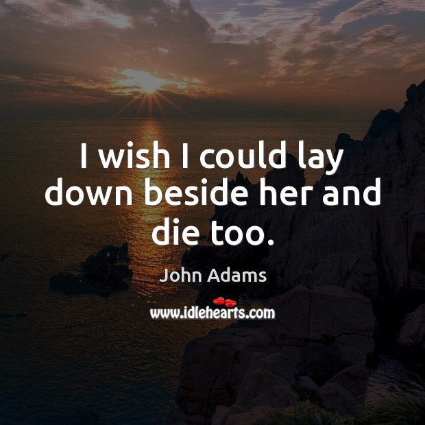 I wish I could lay down beside her and die too. Image