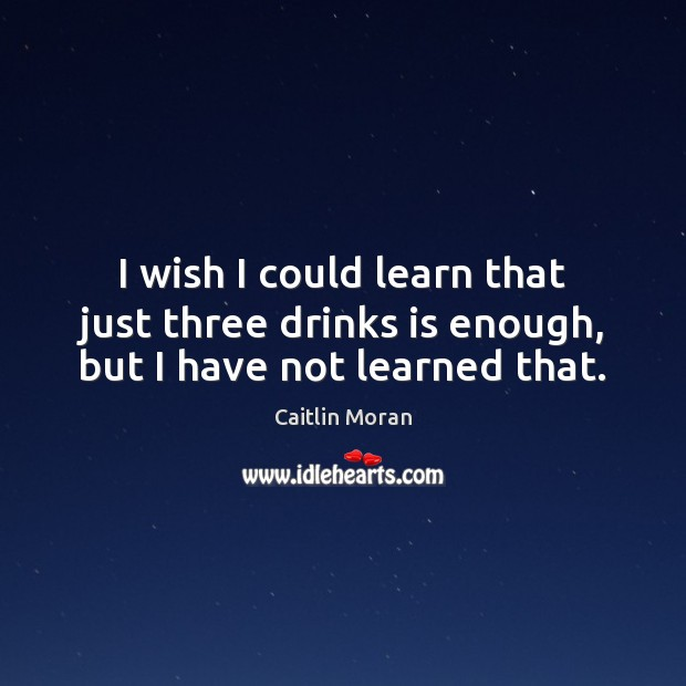 I wish I could learn that just three drinks is enough, but I have not learned that. Caitlin Moran Picture Quote