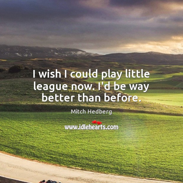 I wish I could play little league now. I'd be way better than before. Mitch Hedberg Picture Quote