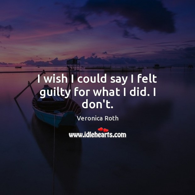 I wish I could say I felt guilty for what I did. I don't. Guilty Quotes Image