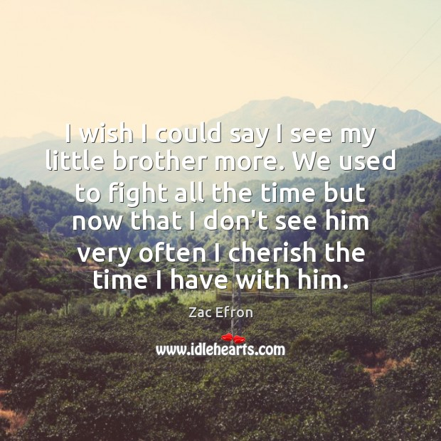Image, I wish I could say I see my little brother more. We
