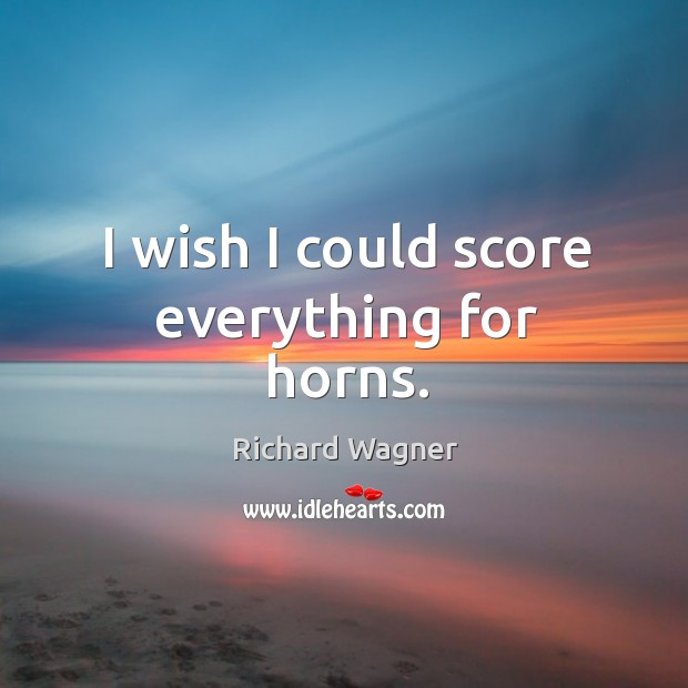 I wish I could score everything for horns. Richard Wagner Picture Quote
