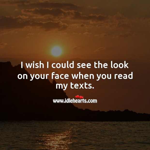 Image, I wish I could see the look on your face when you read my texts.