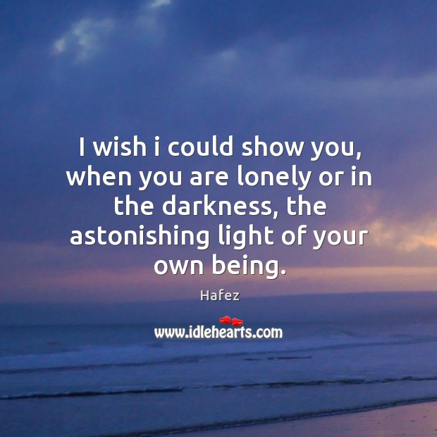 I wish I could show you, when you are lonely or in the darkness, the astonishing light of your own being. Image