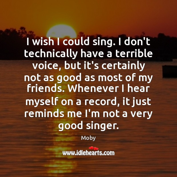 I wish I could sing. I don't technically have a terrible voice, Moby Picture Quote