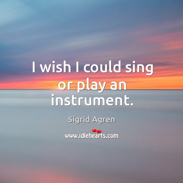 I wish I could sing or play an instrument. Image