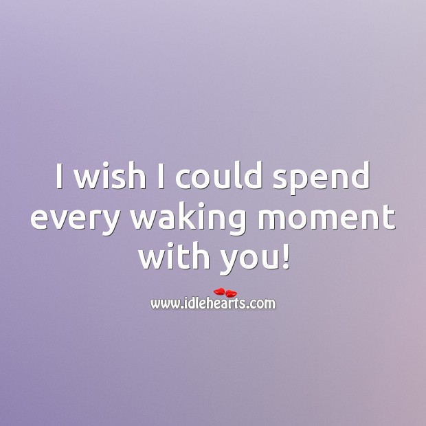 I wish I could spend every waking moment with you! Sad Love Quotes Image