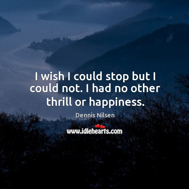 I wish I could stop but I could not. I had no other thrill or happiness. Image