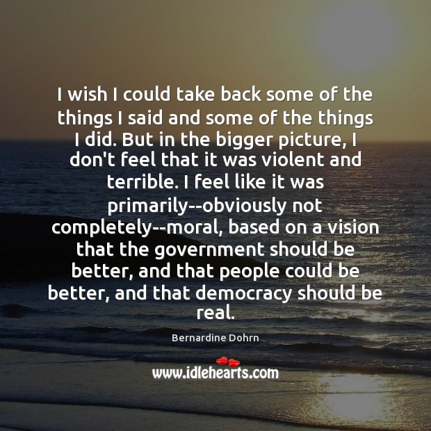 I wish I could take back some of the things I said Bernardine Dohrn Picture Quote
