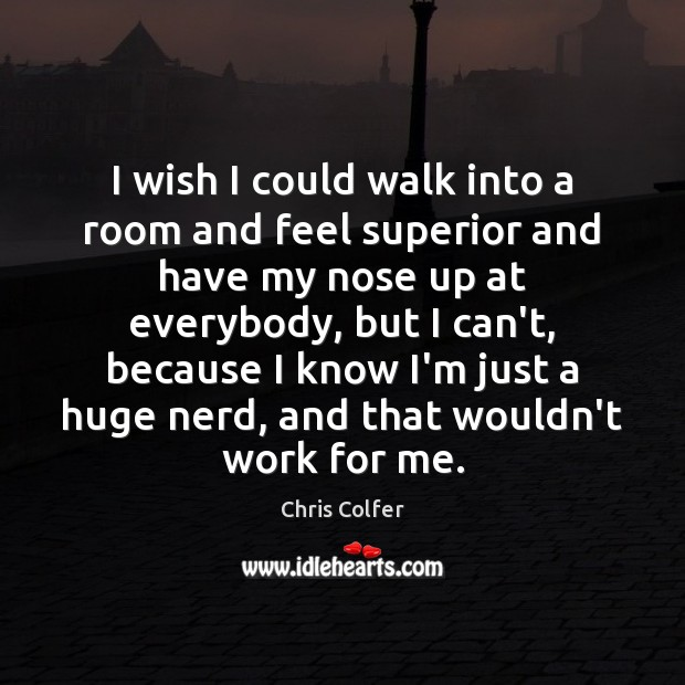 I wish I could walk into a room and feel superior and Chris Colfer Picture Quote