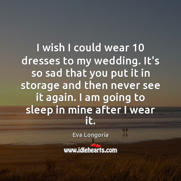 I wish I could wear 10 dresses to my wedding. It's so sad Eva Longoria Picture Quote
