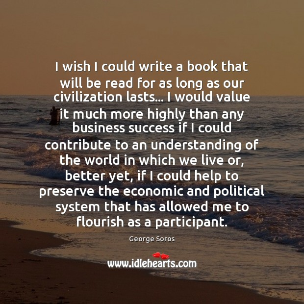 I wish I could write a book that will be read for George Soros Picture Quote