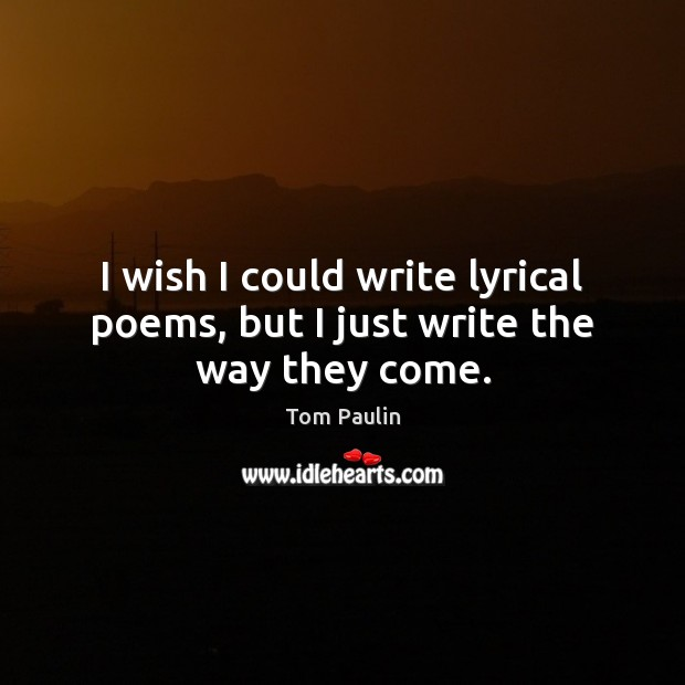 Image, I wish I could write lyrical poems, but I just write the way they come.