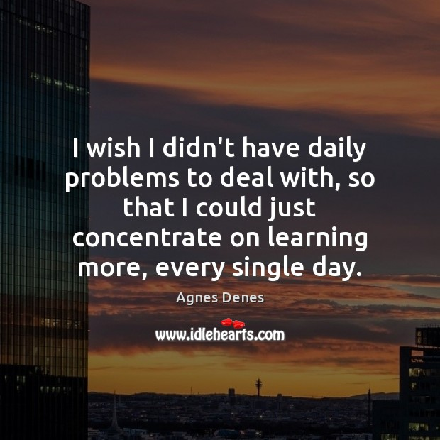I wish I didn't have daily problems to deal with, so that Image