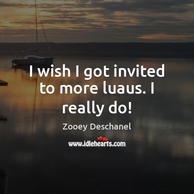 I wish I got invited to more luaus. I really do! Zooey Deschanel Picture Quote