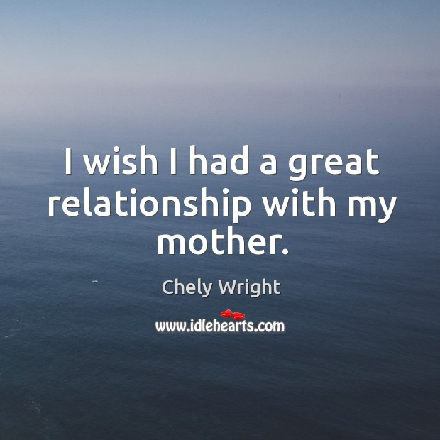 I wish I had a great relationship with my mother. Chely Wright Picture Quote
