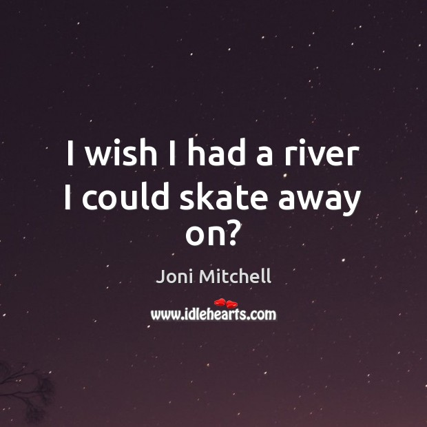 I wish I had a river I could skate away on? Joni Mitchell Picture Quote