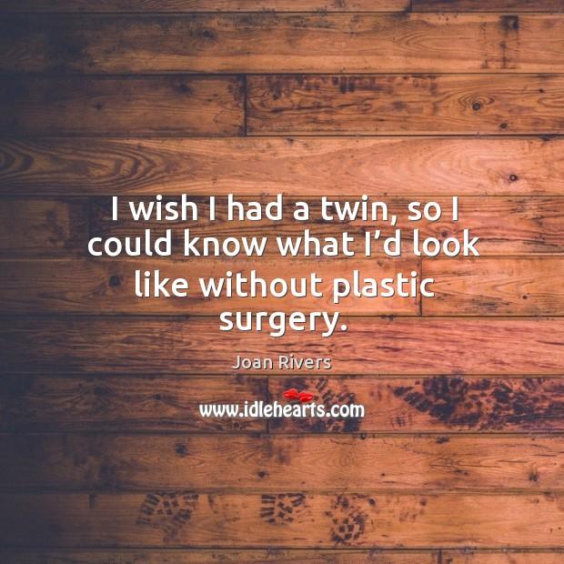 I wish I had a twin, so I could know what I'd look like without plastic surgery. Image