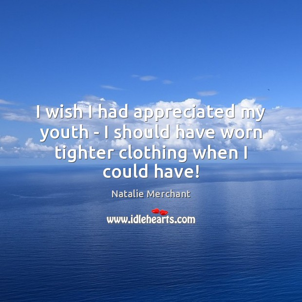 I wish I had appreciated my youth – I should have worn tighter clothing when I could have! Natalie Merchant Picture Quote