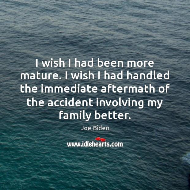 I wish I had been more mature. I wish I had handled Joe Biden Picture Quote