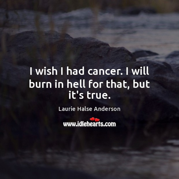 Laurie Halse Anderson Picture Quote image saying: I wish I had cancer. I will burn in hell for that, but it's true.