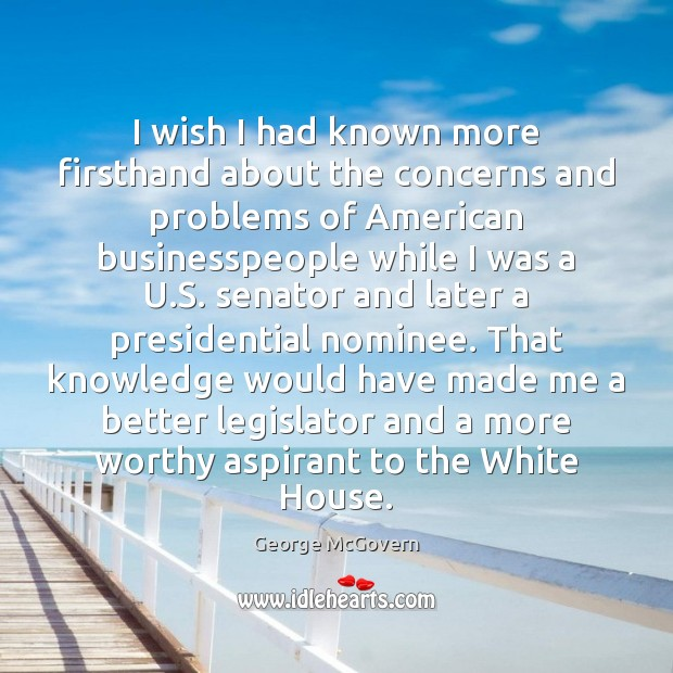 I wish I had known more firsthand about the concerns and problems George McGovern Picture Quote