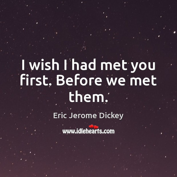 I wish I had met you first. Before we met them. Image
