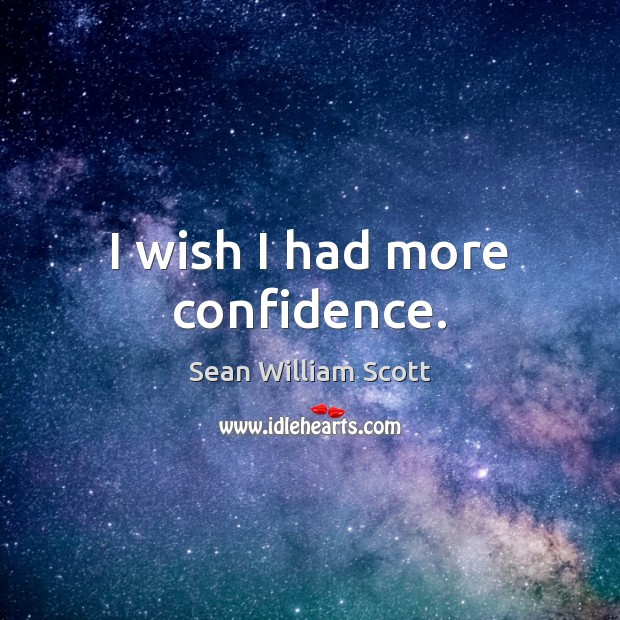 I wish I had more confidence. Sean William Scott Picture Quote