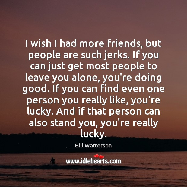 I wish I had more friends, but people are such jerks. If Bill Watterson Picture Quote