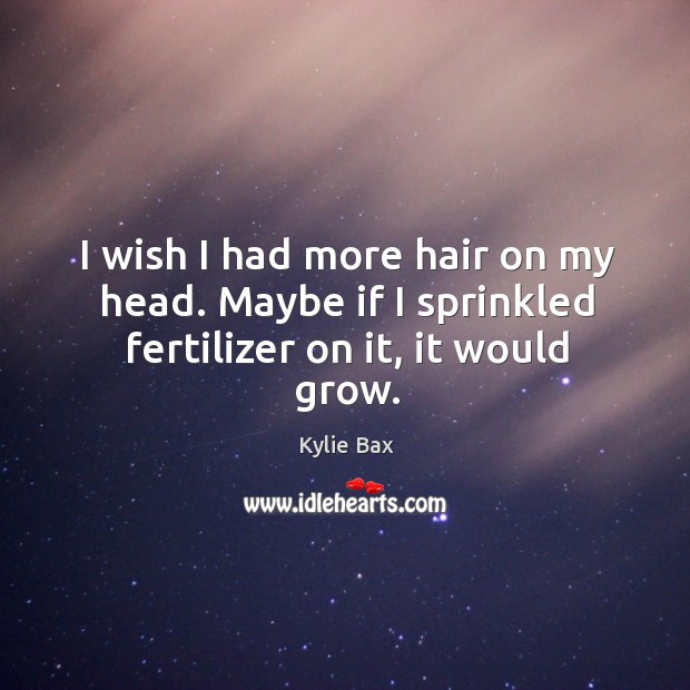 I wish I had more hair on my head. Maybe if I sprinkled fertilizer on it, it would grow. Image