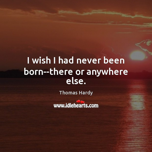 I wish I had never been born–there or anywhere else. Thomas Hardy Picture Quote