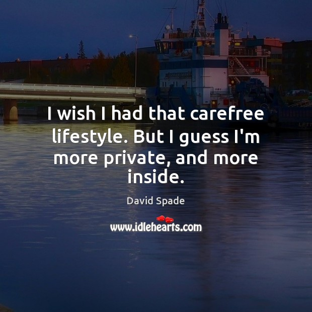 I wish I had that carefree lifestyle. But I guess I'm more private, and more inside. Image