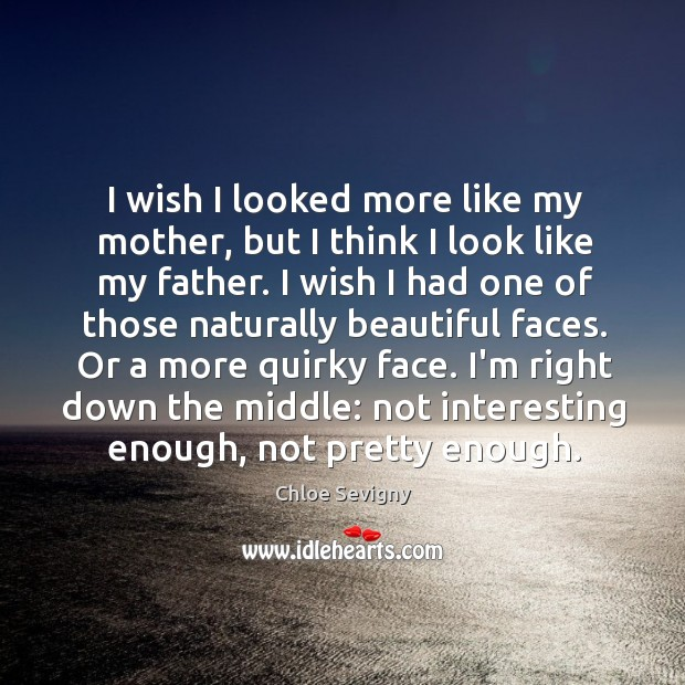 I wish I looked more like my mother, but I think I Chloe Sevigny Picture Quote