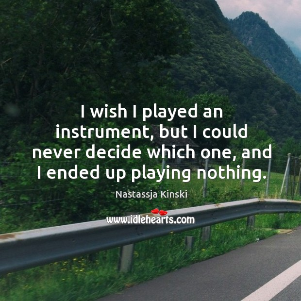 I wish I played an instrument, but I could never decide which one, and I ended up playing nothing. Image