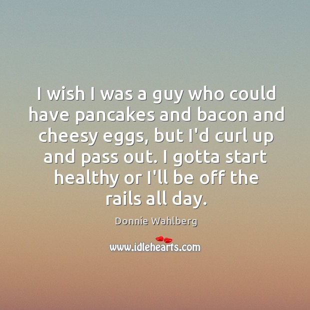 I wish I was a guy who could have pancakes and bacon Donnie Wahlberg Picture Quote
