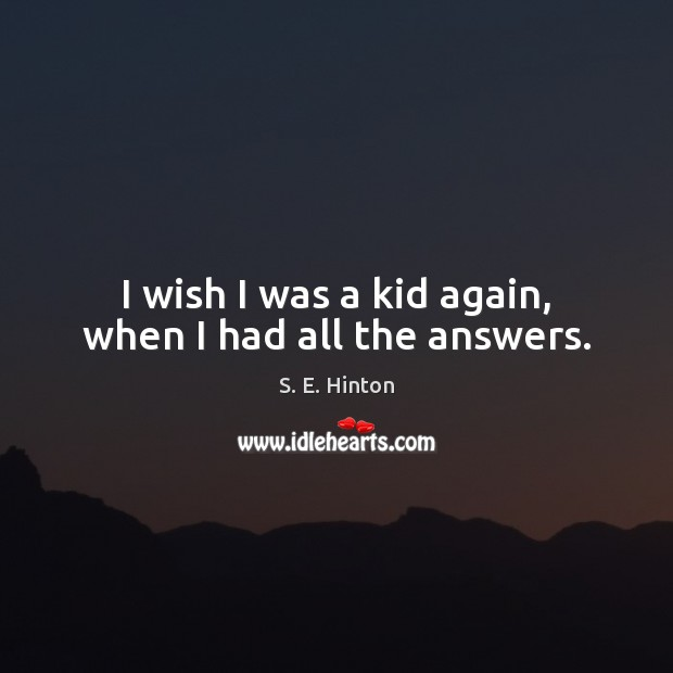 I wish I was a kid again, when I had all the answers. Image