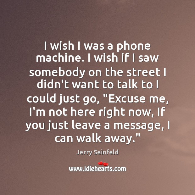 I wish I was a phone machine. I wish if I saw Jerry Seinfeld Picture Quote