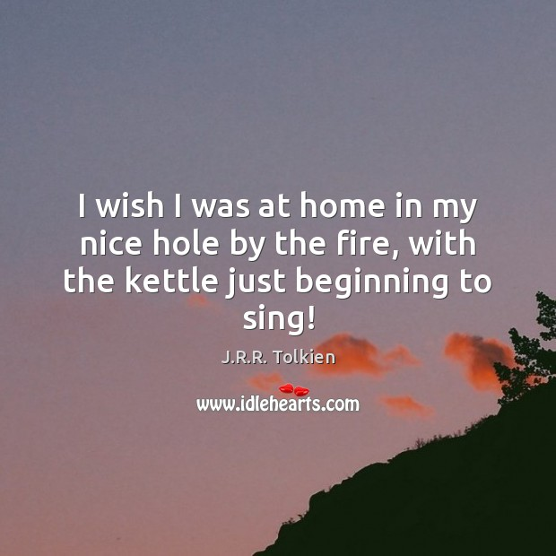 I wish I was at home in my nice hole by the fire, with the kettle just beginning to sing! Image