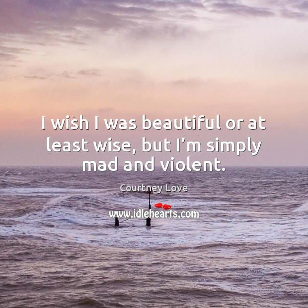 I wish I was beautiful or at least wise, but I'm simply mad and violent. Courtney Love Picture Quote